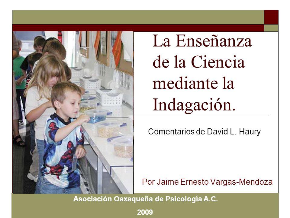 La Enseñanza de la Ciencia mediante la Indagación. Por Jaime Ernesto Vargas-Mendoza Asociación Oaxaqueña de Psicología A.C. 2009 Comentarios de David
