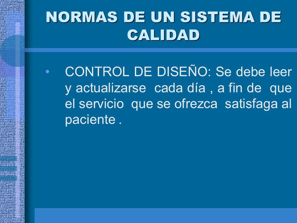 NORMAS DE UN SISTEMA DE CALIDAD CONTROL DE DISEÑO: Se debe leer y actualizarse cada día, a fin de que el servicio que se ofrezca satisfaga al paciente