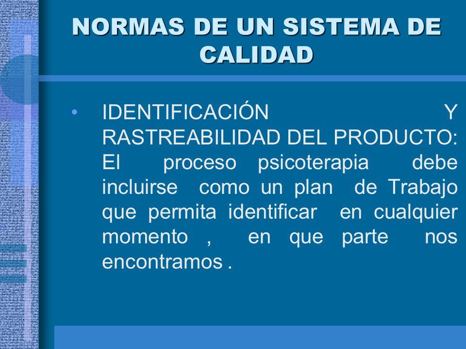 NORMAS DE UN SISTEMA DE CALIDAD IDENTIFICACIÓN Y RASTREABILIDAD DEL PRODUCTO: El proceso psicoterapia debe incluirse como un plan de Trabajo que permi