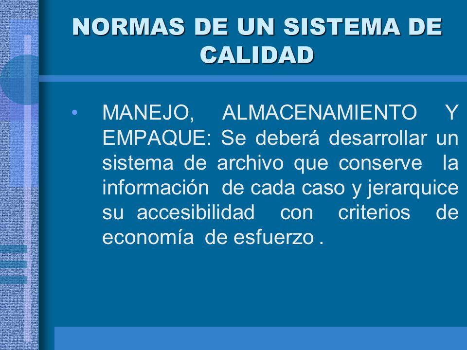 NORMAS DE UN SISTEMA DE CALIDAD MANEJO, ALMACENAMIENTO Y EMPAQUE: Se deberá desarrollar un sistema de archivo que conserve la información de cada caso