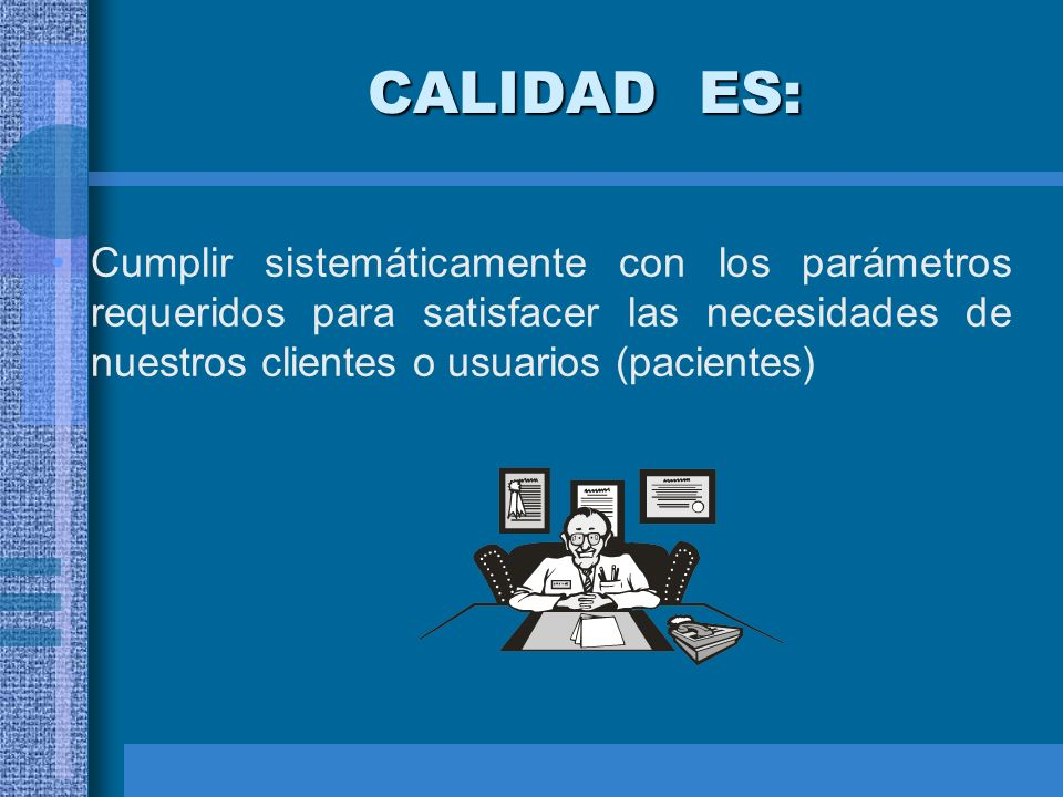 CALIDAD ES: Cumplir sistemáticamente con los parámetros requeridos para satisfacer las necesidades de nuestros clientes o usuarios (pacientes)