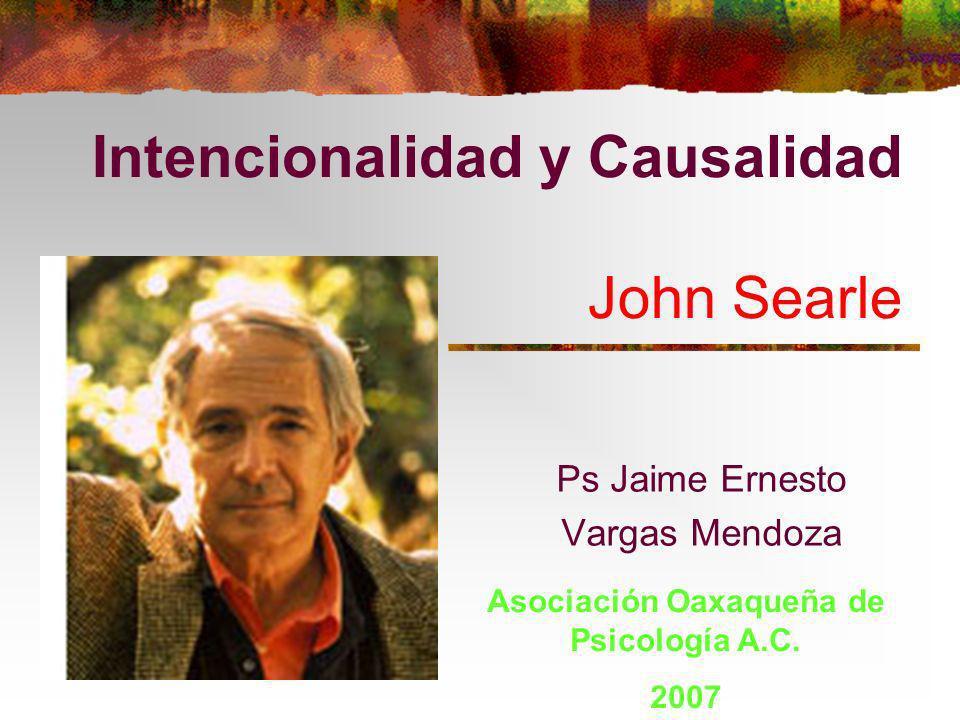 Intencionalidad y Causalidad John Searle Ps Jaime Ernesto Vargas Mendoza Asociación Oaxaqueña de Psicología A.C. 2007