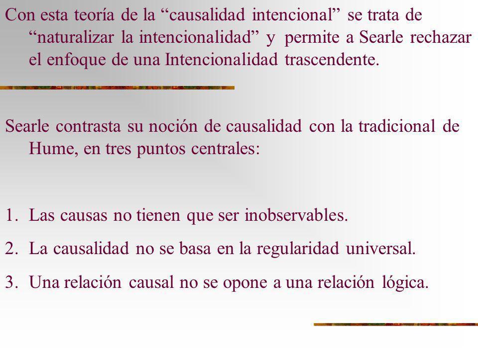 Con esta teoría de la causalidad intencional se trata de naturalizar la intencionalidad y permite a Searle rechazar el enfoque de una Intencionalidad