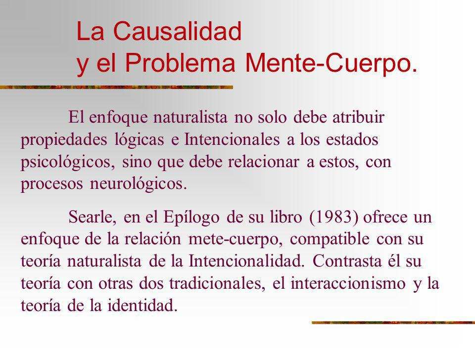 La Causalidad y el Problema Mente-Cuerpo. El enfoque naturalista no solo debe atribuir propiedades lógicas e Intencionales a los estados psicológicos,
