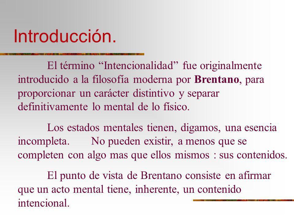 Introducción. El término Intencionalidad fue originalmente introducido a la filosofía moderna por Brentano, para proporcionar un carácter distintivo y