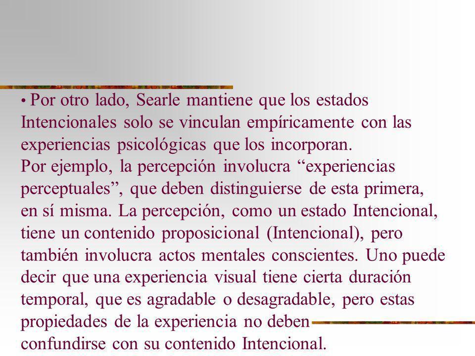 Por otro lado, Searle mantiene que los estados Intencionales solo se vinculan empíricamente con las experiencias psicológicas que los incorporan. Por