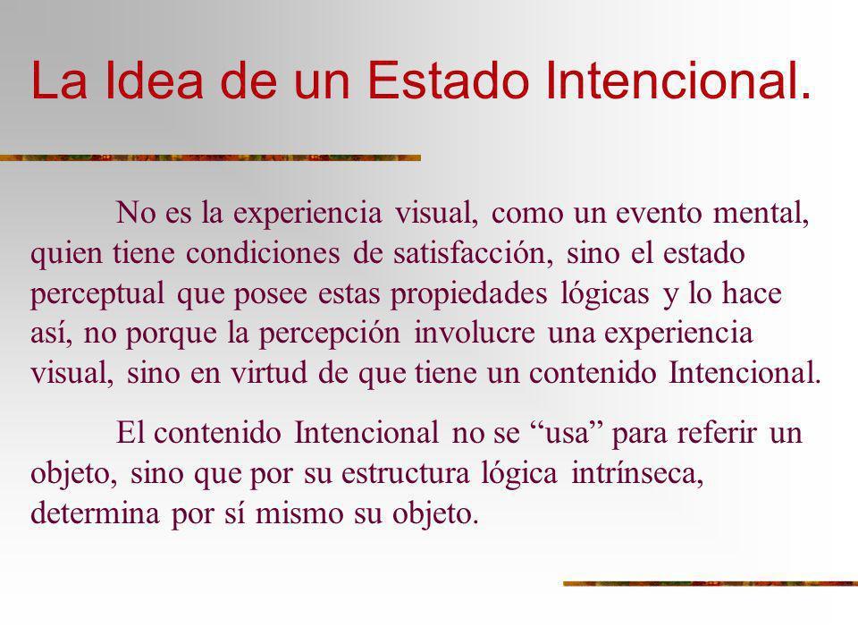 La Idea de un Estado Intencional. No es la experiencia visual, como un evento mental, quien tiene condiciones de satisfacción, sino el estado perceptu