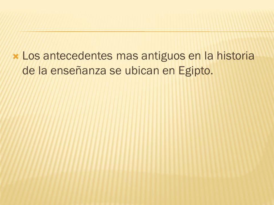 Los antecedentes mas antiguos en la historia de la enseñanza se ubican en Egipto.