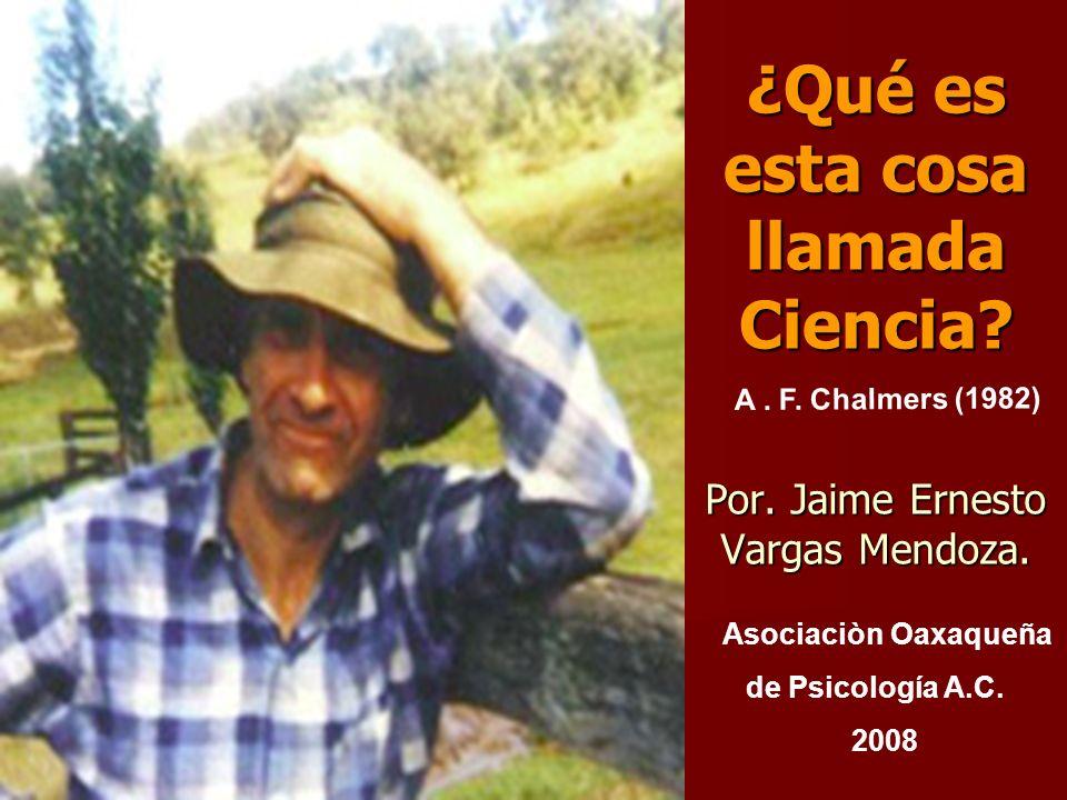¿Qué es esta cosa llamada Ciencia? Por. Jaime Ernesto Vargas Mendoza. A. F. Chalmers (1982) Asociaciòn Oaxaqueña de Psicología A.C. 2008