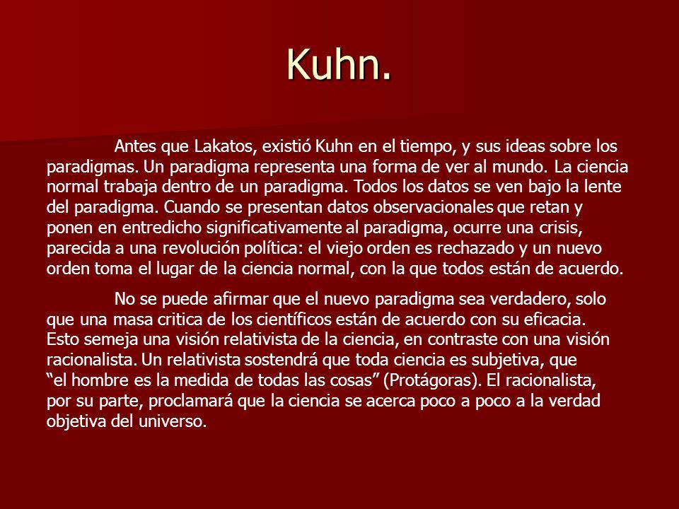Kuhn. Antes que Lakatos, existió Kuhn en el tiempo, y sus ideas sobre los paradigmas. Un paradigma representa una forma de ver al mundo. La ciencia no