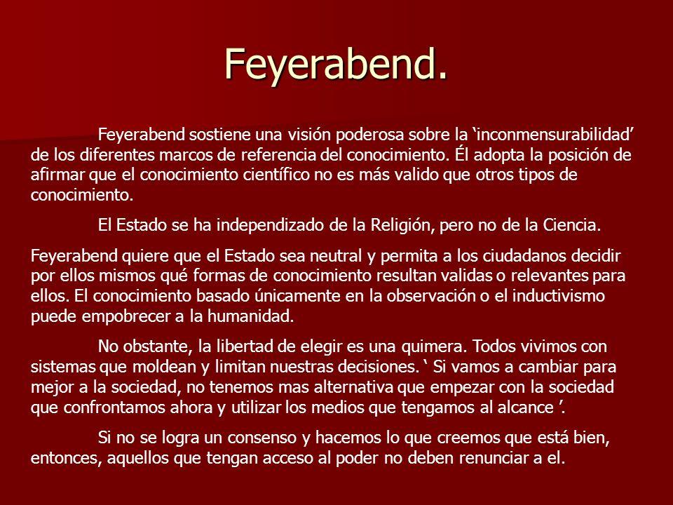 Feyerabend. Feyerabend sostiene una visión poderosa sobre la inconmensurabilidad de los diferentes marcos de referencia del conocimiento. Él adopta la