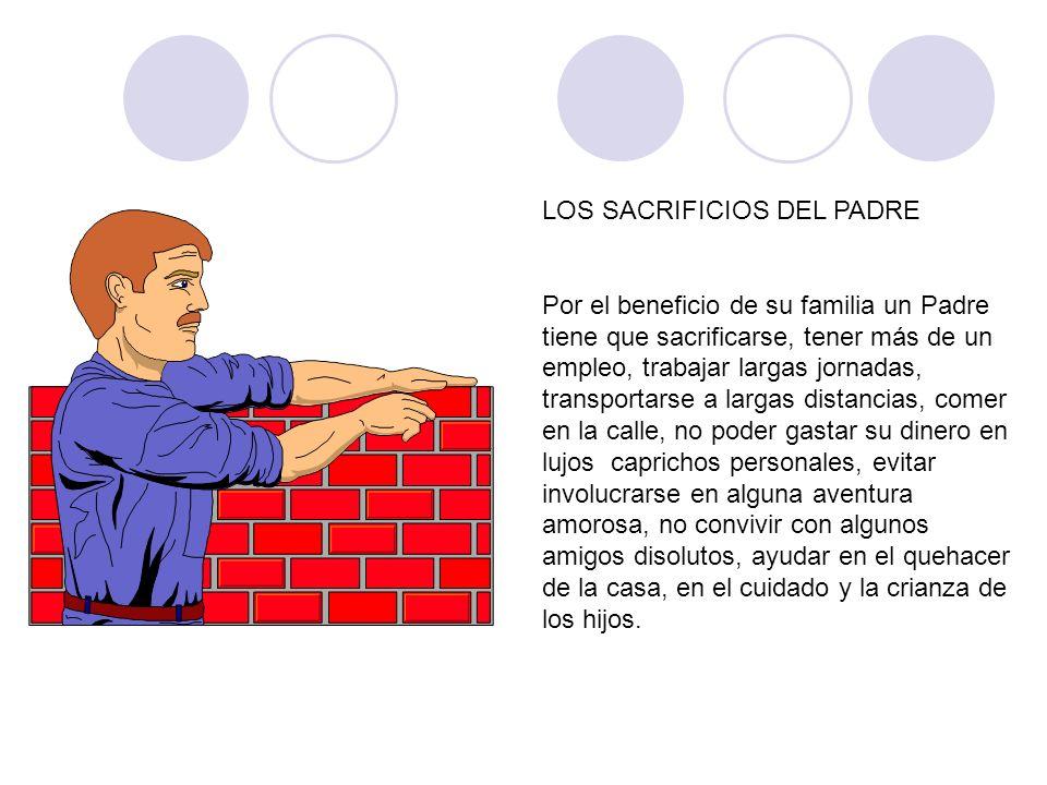 LOS SACRIFICIOS DEL PADRE Por el beneficio de su familia un Padre tiene que sacrificarse, tener más de un empleo, trabajar largas jornadas, transporta