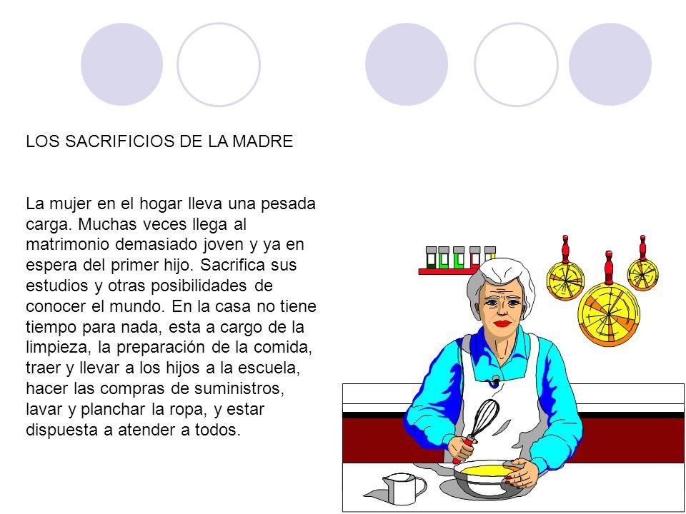 LOS SACRIFICIOS DE LA MADRE La mujer en el hogar lleva una pesada carga. Muchas veces llega al matrimonio demasiado joven y ya en espera del primer hi