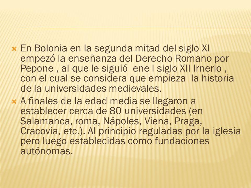 En Bolonia en la segunda mitad del siglo XI empezó la enseñanza del Derecho Romano por Pepone, al que le siguió ene l siglo XII Irnerio, con el cual s