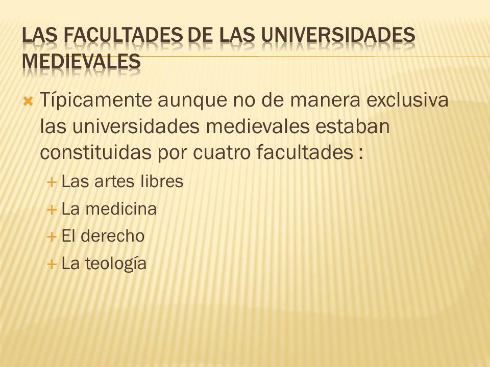 Típicamente aunque no de manera exclusiva las universidades medievales estaban constituidas por cuatro facultades : Las artes libres La medicina El de