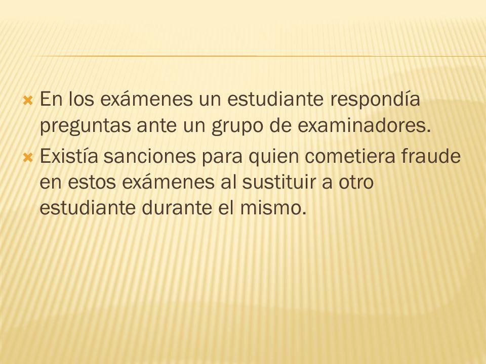 En los exámenes un estudiante respondía preguntas ante un grupo de examinadores. Existía sanciones para quien cometiera fraude en estos exámenes al su