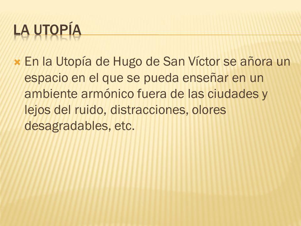 En la Utopía de Hugo de San Víctor se añora un espacio en el que se pueda enseñar en un ambiente armónico fuera de las ciudades y lejos del ruido, dis