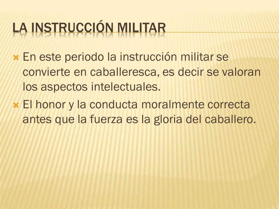 En este periodo la instrucción militar se convierte en caballeresca, es decir se valoran los aspectos intelectuales. El honor y la conducta moralmente