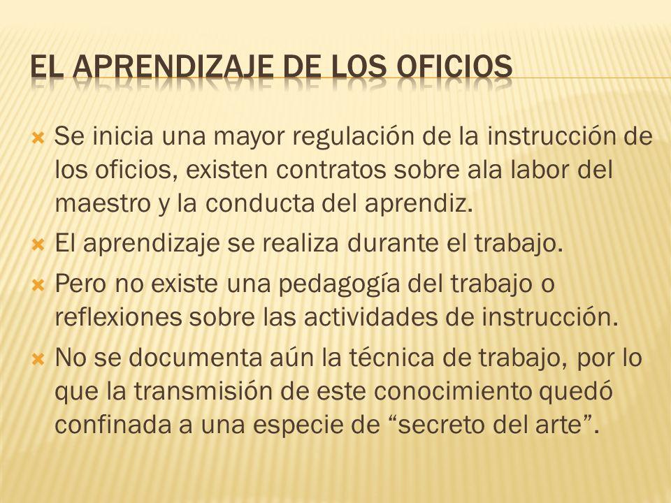 Se inicia una mayor regulación de la instrucción de los oficios, existen contratos sobre ala labor del maestro y la conducta del aprendiz. El aprendiz