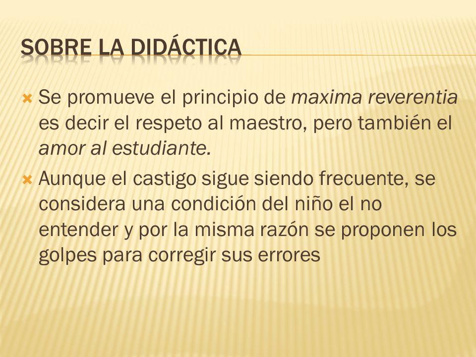 Se promueve el principio de maxima reverentia es decir el respeto al maestro, pero también el amor al estudiante. Aunque el castigo sigue siendo frecu