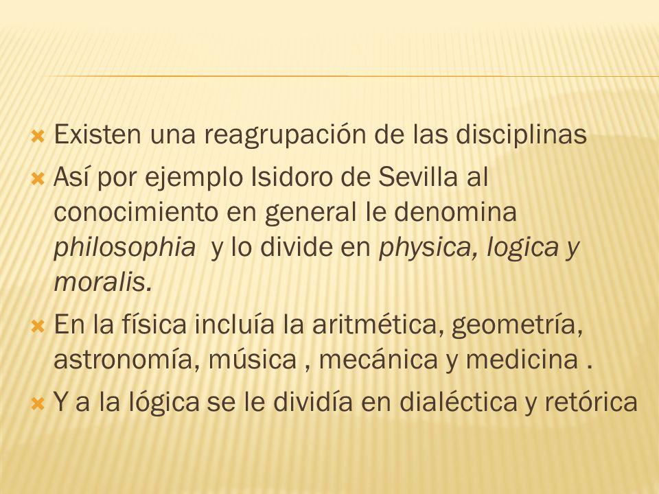 Existen una reagrupación de las disciplinas Así por ejemplo Isidoro de Sevilla al conocimiento en general le denomina philosophia y lo divide en physi