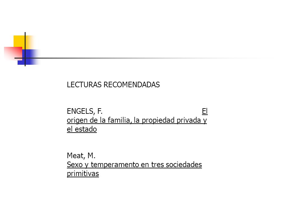 LECTURAS RECOMENDADAS ENGELS, F. El origen de la familia, la propiedad privada y el estado Meat, M. Sexo y temperamento en tres sociedades primitivas