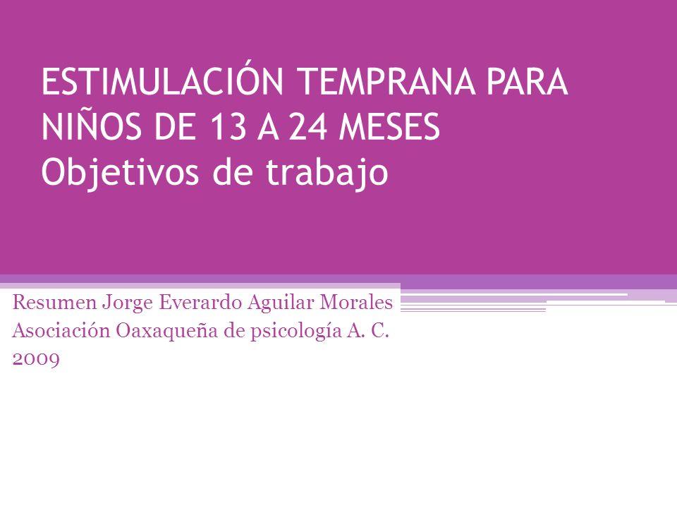 ESTIMULACIÓN TEMPRANA PARA NIÑOS DE 13 A 24 MESES Objetivos de trabajo Resumen Jorge Everardo Aguilar Morales Asociación Oaxaqueña de psicología A. C.