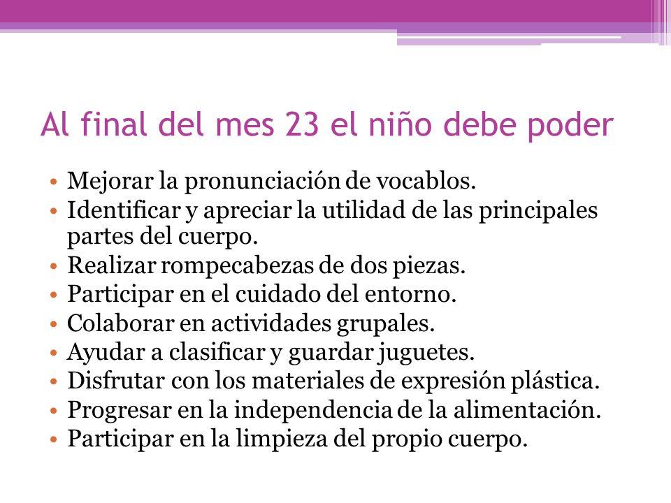 Al final del mes 23 el niño debe poder Mejorar la pronunciación de vocablos. Identificar y apreciar la utilidad de las principales partes del cuerpo.