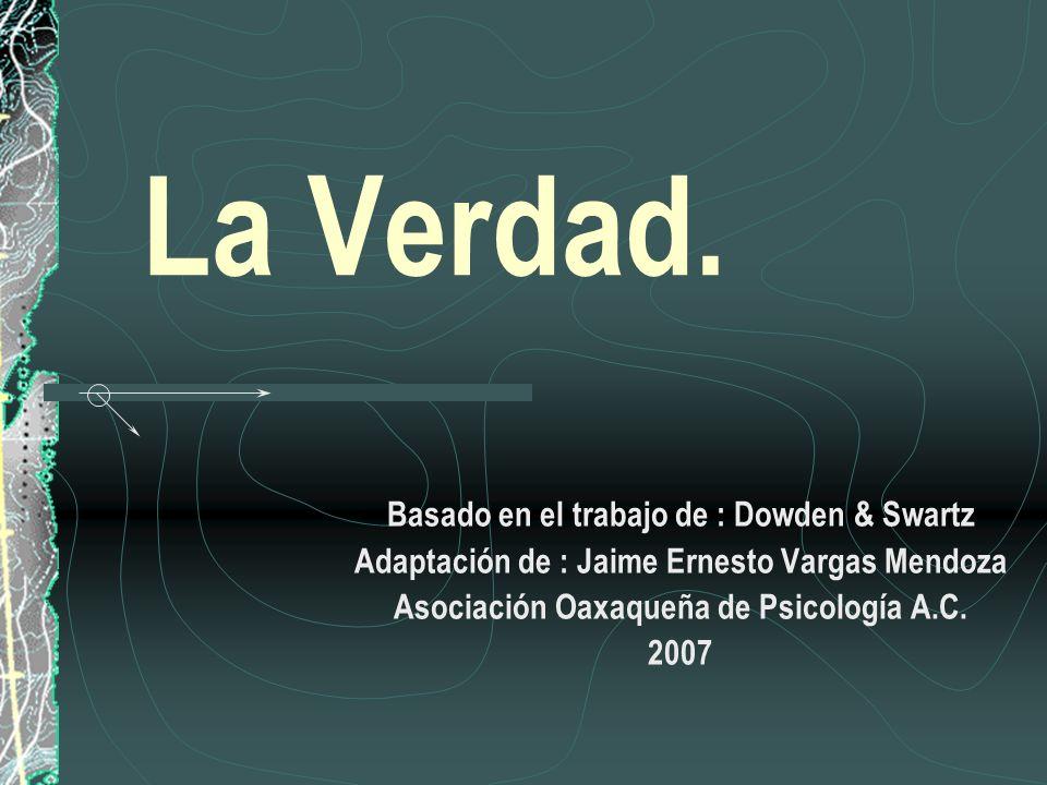 La Verdad. Basado en el trabajo de : Dowden & Swartz Adaptación de : Jaime Ernesto Vargas Mendoza Asociación Oaxaqueña de Psicología A.C. 2007