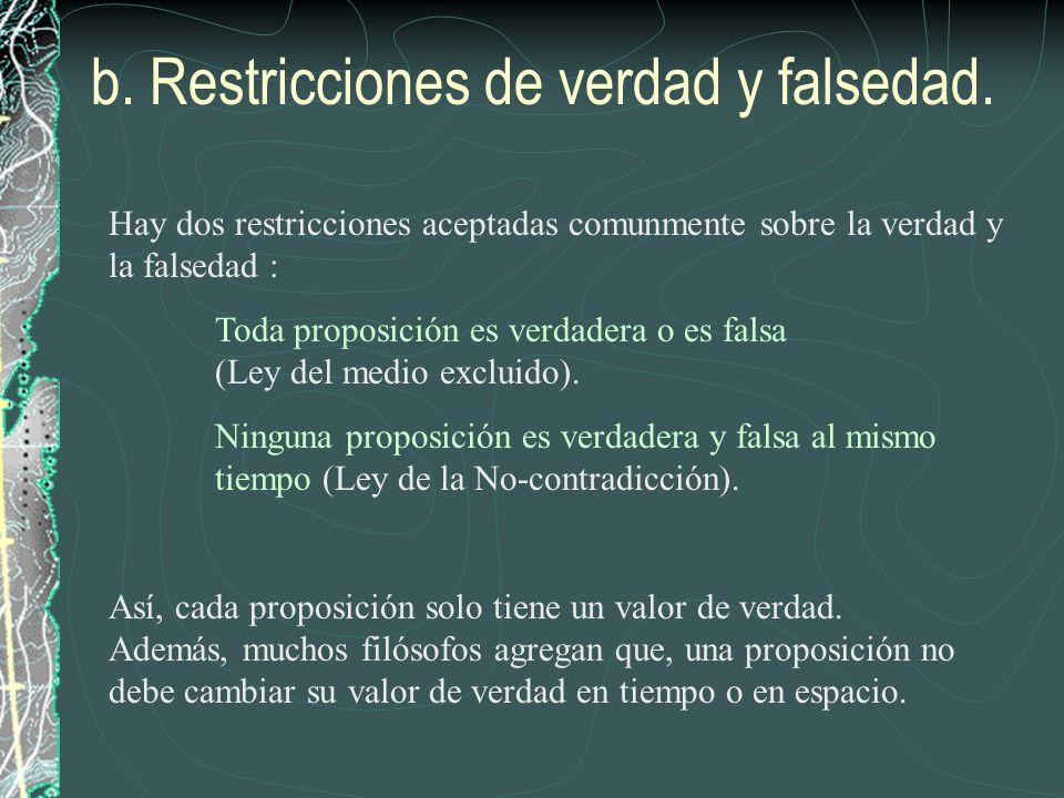 b. Restricciones de verdad y falsedad. Hay dos restricciones aceptadas comunmente sobre la verdad y la falsedad : Toda proposición es verdadera o es f