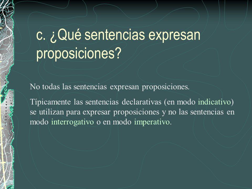 c. ¿Qué sentencias expresan proposiciones? No todas las sentencias expresan proposiciones. Típicamente las sentencias declarativas (en modo indicativo