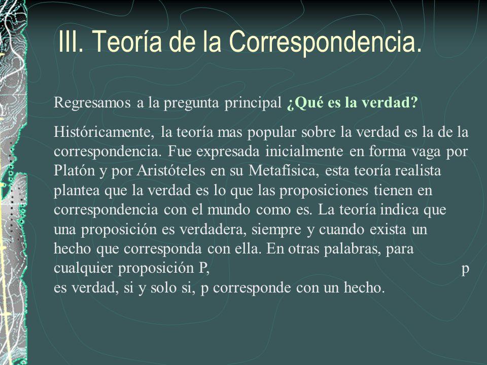III. Teoría de la Correspondencia. Regresamos a la pregunta principal ¿Qué es la verdad? Históricamente, la teoría mas popular sobre la verdad es la d