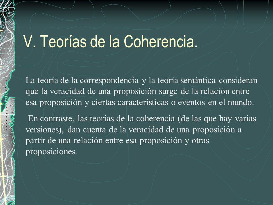 V. Teorías de la Coherencia. La teoría de la correspondencia y la teoría semántica consideran que la veracidad de una proposición surge de la relación