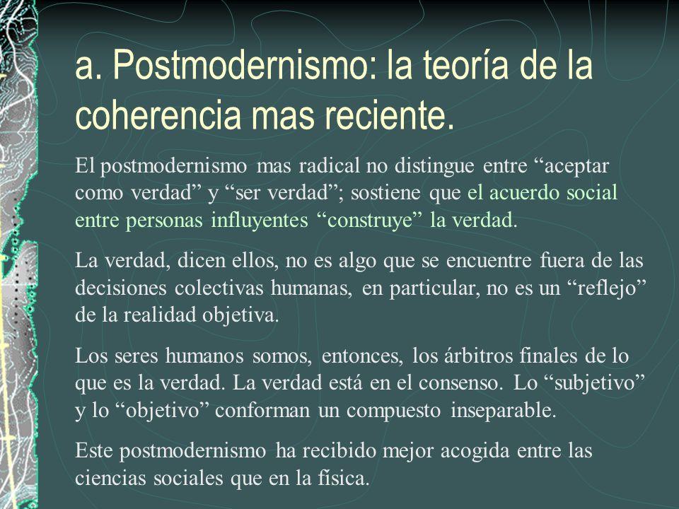a. Postmodernismo: la teoría de la coherencia mas reciente. El postmodernismo mas radical no distingue entre aceptar como verdad y ser verdad; sostien