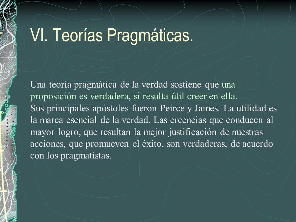 VI. Teorías Pragmáticas. Una teoría pragmática de la verdad sostiene que una proposición es verdadera, si resulta útil creer en ella. Sus principales