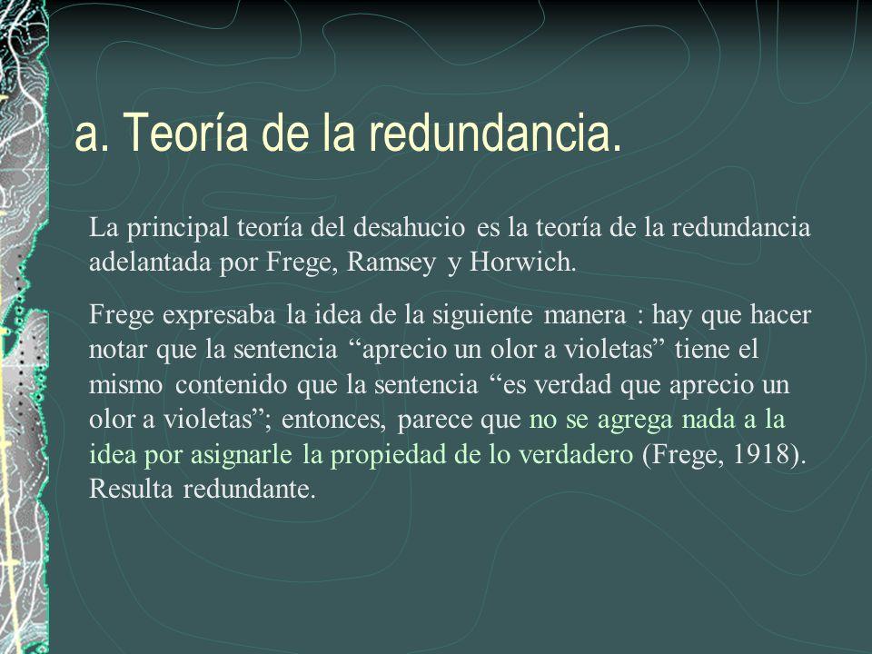 a. Teoría de la redundancia. La principal teoría del desahucio es la teoría de la redundancia adelantada por Frege, Ramsey y Horwich. Frege expresaba