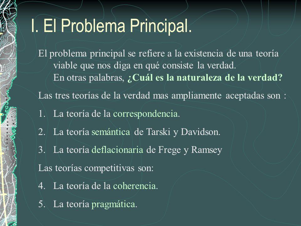 I. El Problema Principal. El problema principal se refiere a la existencia de una teoría viable que nos diga en qué consiste la verdad. En otras palab