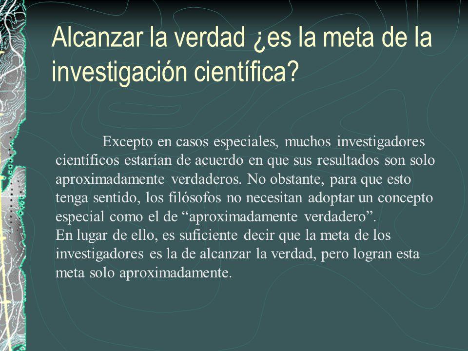 Alcanzar la verdad ¿es la meta de la investigación científica? Excepto en casos especiales, muchos investigadores científicos estarían de acuerdo en q