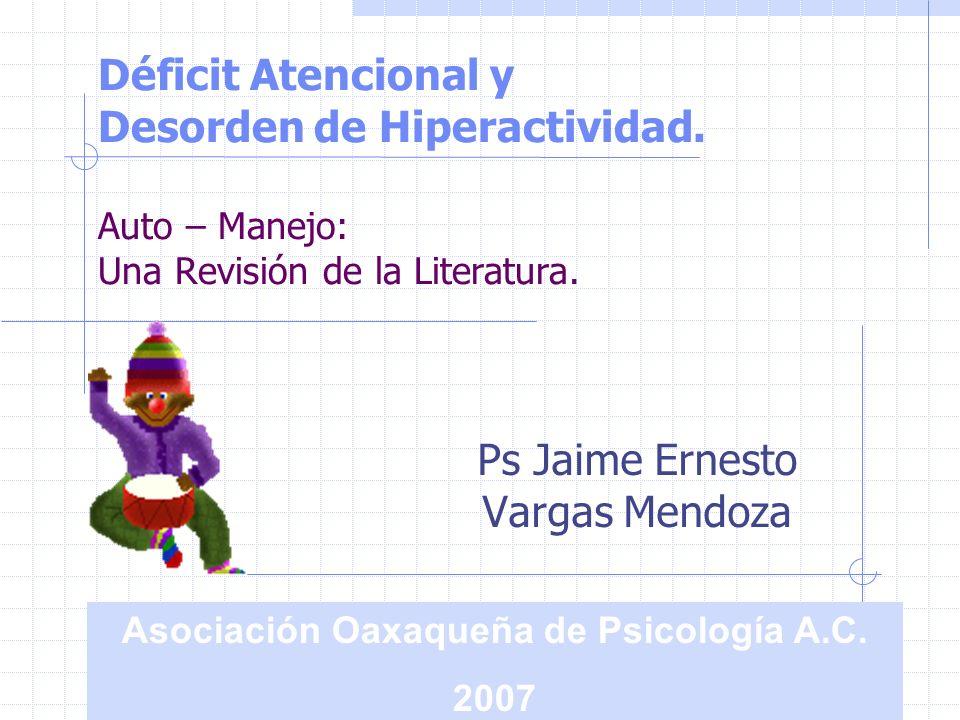 Déficit Atencional y Desorden de Hiperactividad. Auto – Manejo: Una Revisión de la Literatura. Ps Jaime Ernesto Vargas Mendoza Asociación Oaxaqueña de