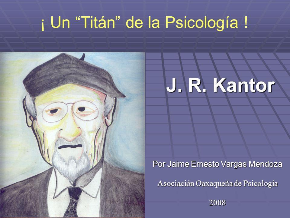 J. R. Kantor Por Jaime Ernesto Vargas Mendoza Asociación Oaxaqueña de Psicología 2008 ¡ Un Titán de la Psicología !