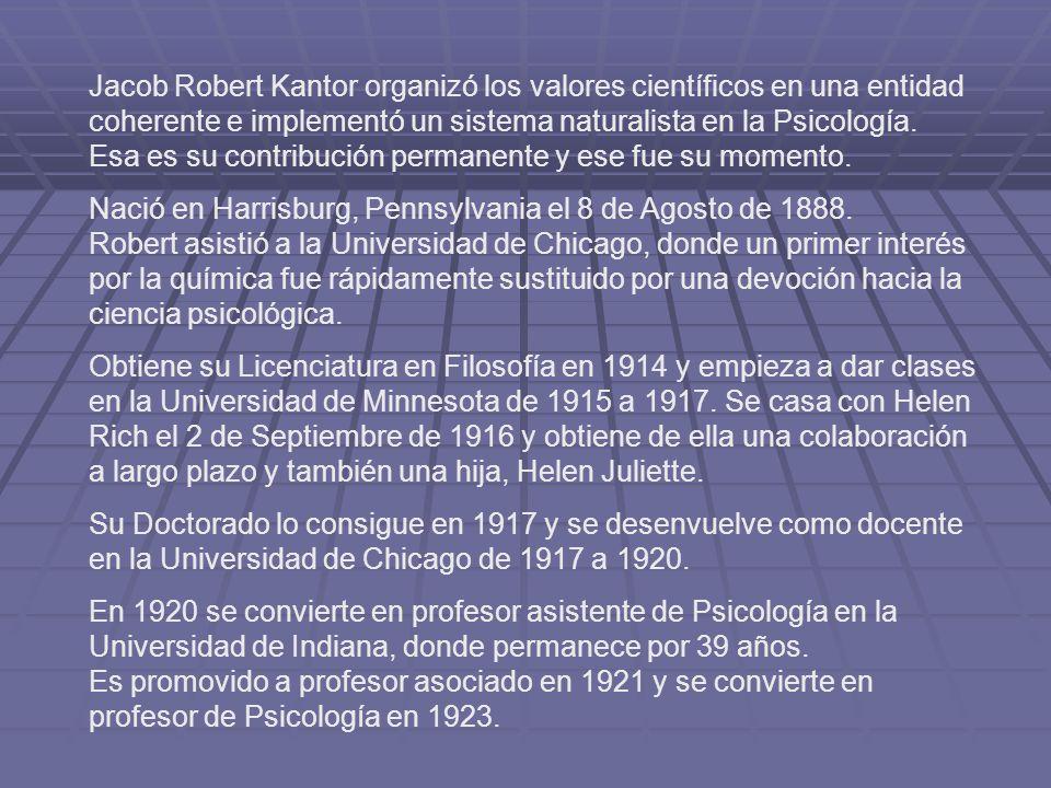 Jacob Robert Kantor organizó los valores científicos en una entidad coherente e implementó un sistema naturalista en la Psicología. Esa es su contribu