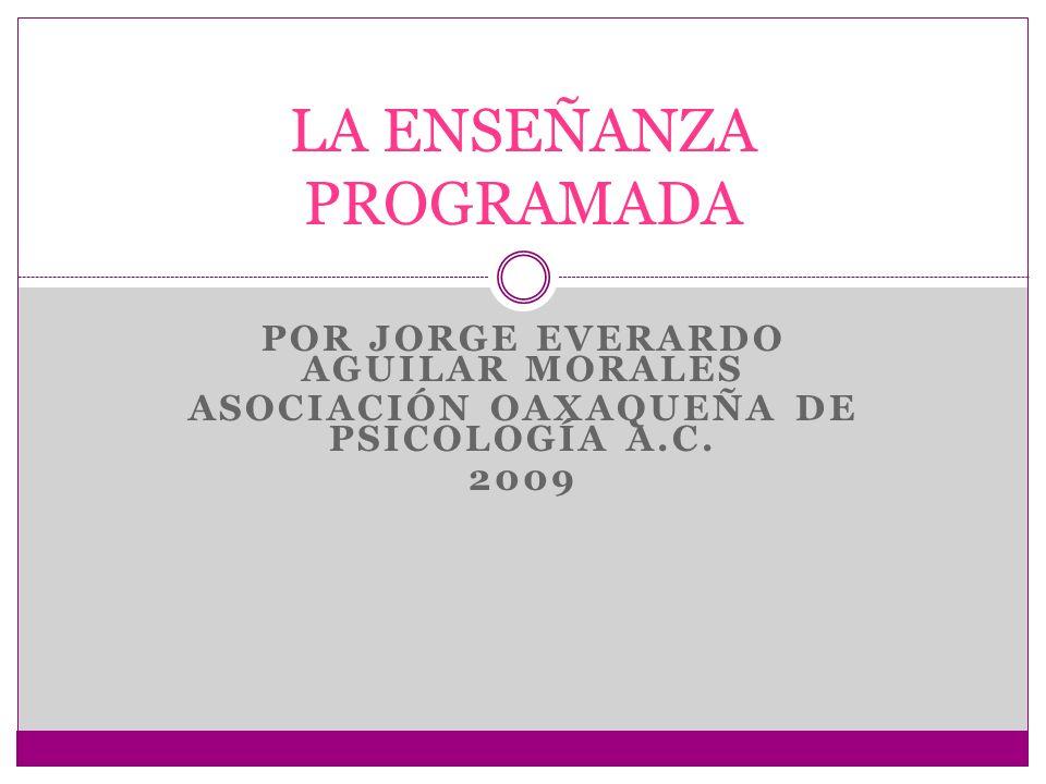 POR JORGE EVERARDO AGUILAR MORALES ASOCIACIÓN OAXAQUEÑA DE PSICOLOGÍA A.C. 2009 LA ENSEÑANZA PROGRAMADA