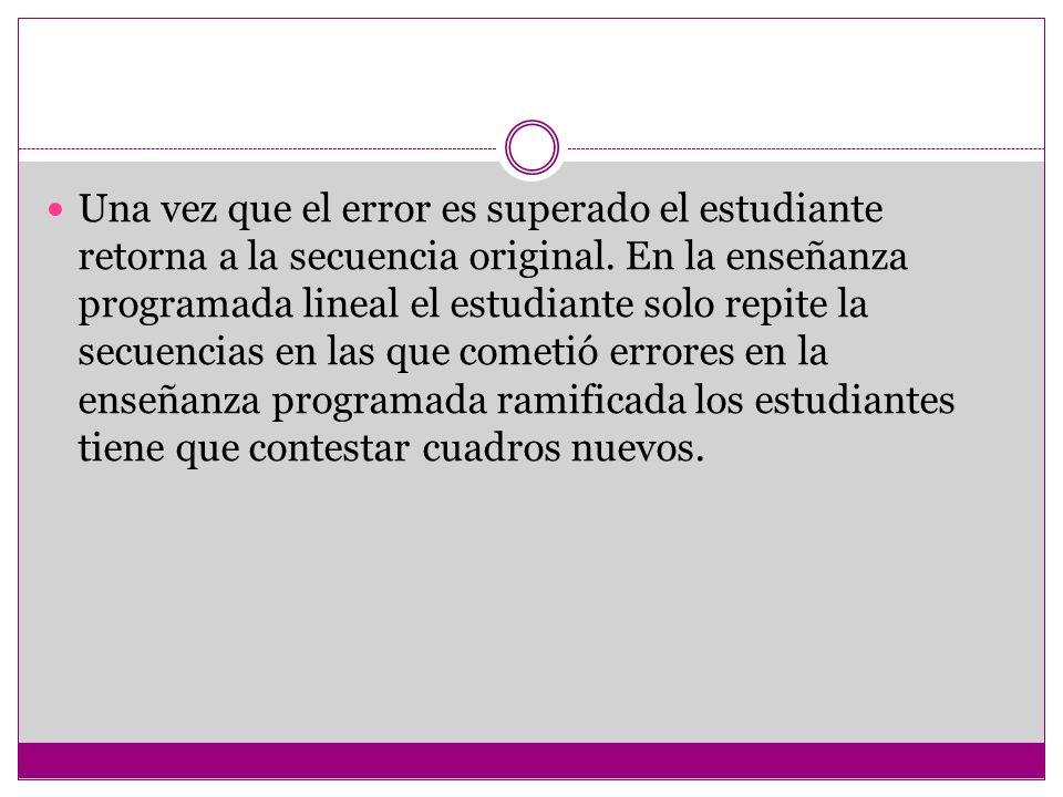 Una vez que el error es superado el estudiante retorna a la secuencia original. En la enseñanza programada lineal el estudiante solo repite la secuenc