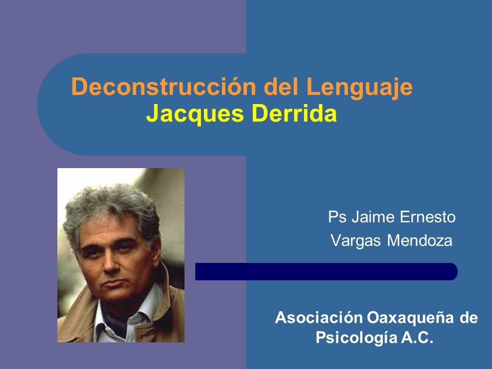 Deconstrucción del Lenguaje Jacques Derrida Ps Jaime Ernesto Vargas Mendoza Asociación Oaxaqueña de Psicología A.C.