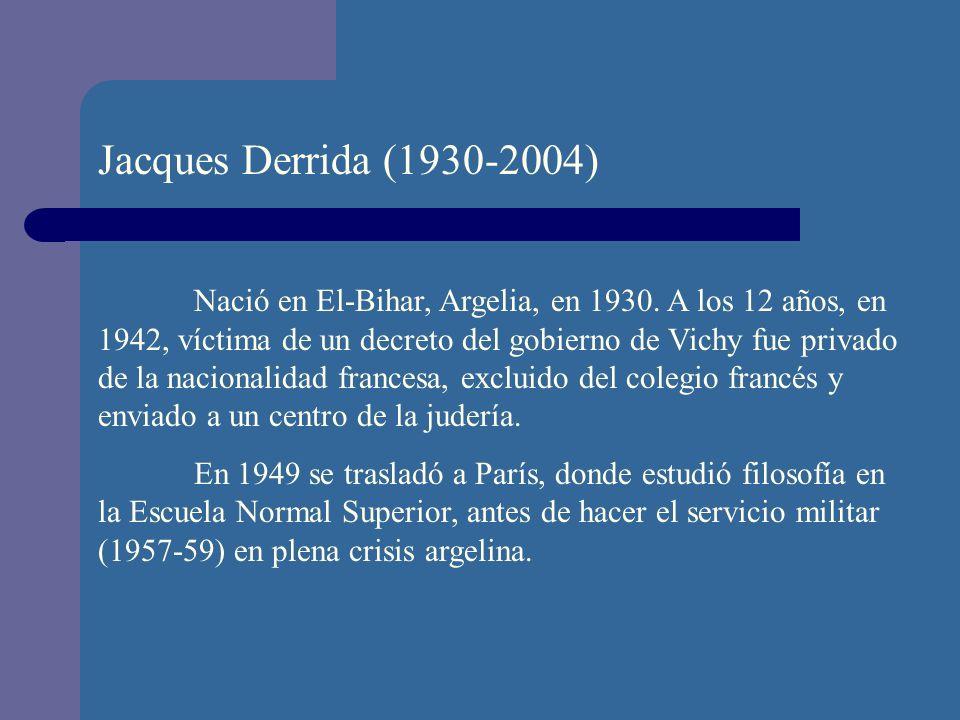 Jacques Derrida (1930-2004) Nació en El-Bihar, Argelia, en 1930. A los 12 años, en 1942, víctima de un decreto del gobierno de Vichy fue privado de la