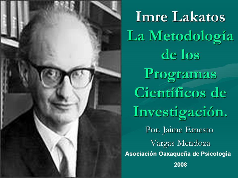 Imre Lakatos La Metodología de los Programas Científicos de Investigación. Por. Jaime Ernesto Vargas Mendoza Vargas Mendoza Asociación Oaxaqueña de Ps