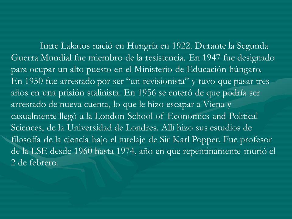 Imre Lakatos nació en Hungría en 1922. Durante la Segunda Guerra Mundial fue miembro de la resistencia. En 1947 fue designado para ocupar un alto pues