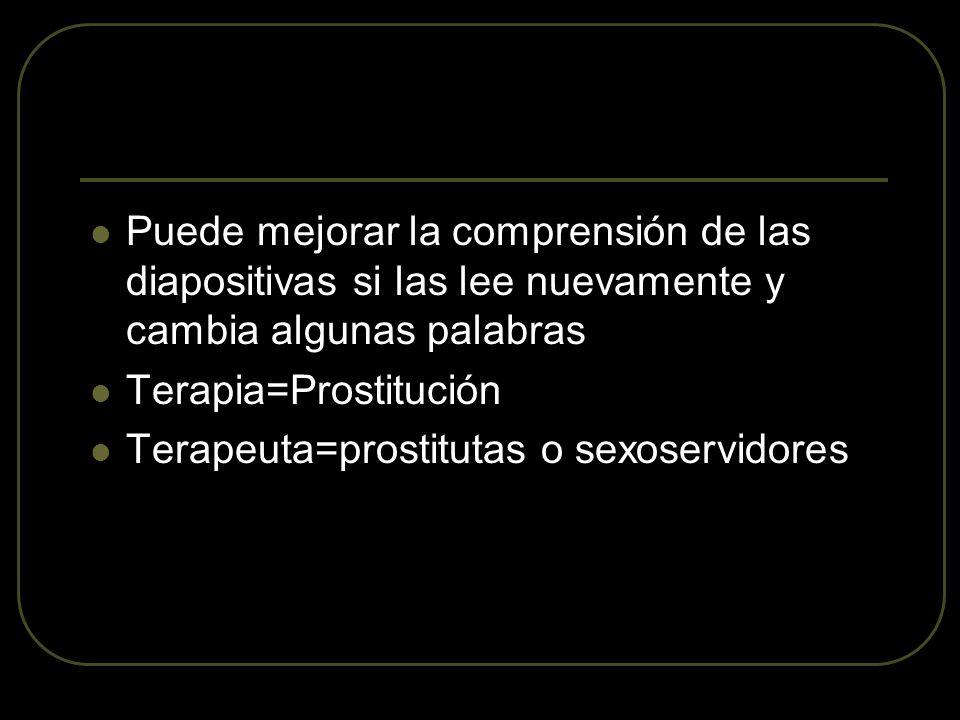 Puede mejorar la comprensión de las diapositivas si las lee nuevamente y cambia algunas palabras Terapia=Prostitución Terapeuta=prostitutas o sexoservidores