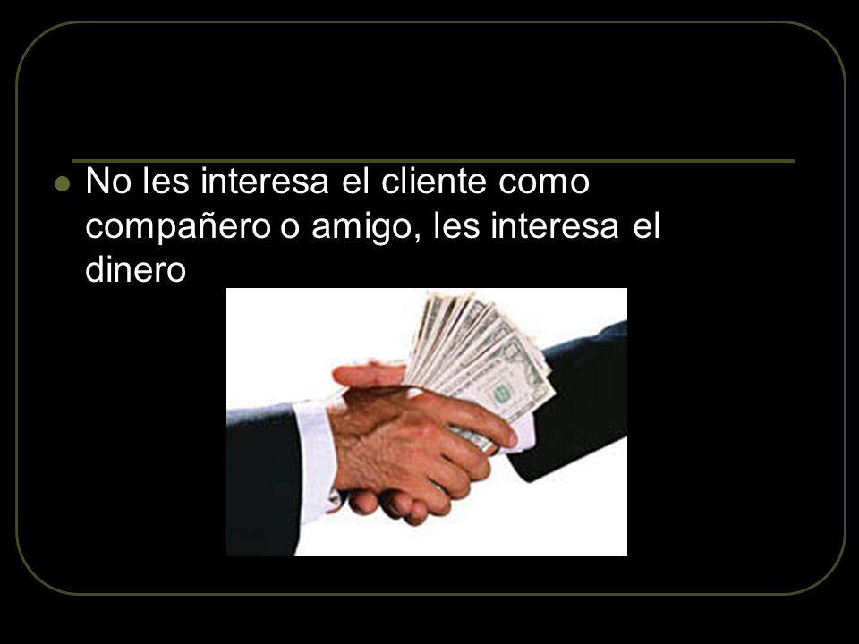 No les interesa el cliente como compañero o amigo, les interesa el dinero