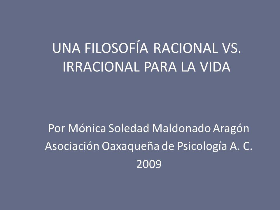 UNA FILOSOFÍA RACIONAL VS. IRRACIONAL PARA LA VIDA Por Mónica Soledad Maldonado Aragón Asociación Oaxaqueña de Psicología A. C. 2009